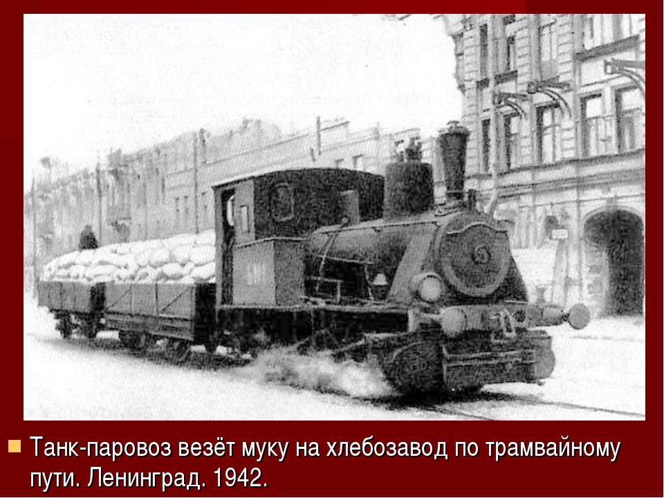 Танк-паровоз везёт муку на хлебозавод по трамвайному пути. Ленинград. 1942.