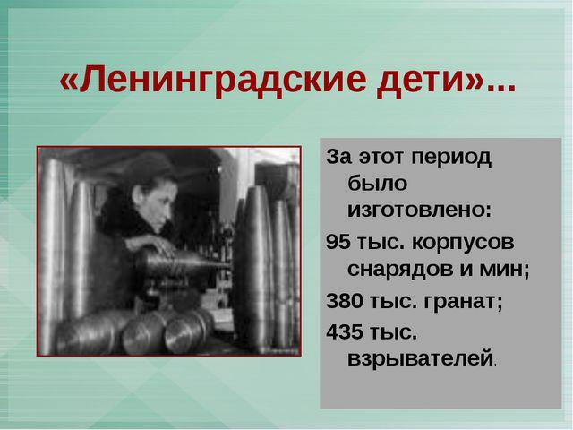 «Ленинградские дети»... За этот период было изготовлено: 95 тыс. корпусов сн...
