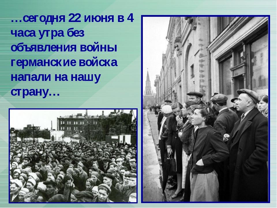 …сегодня 22 июня в 4 часа утра без объявления войны германские войска напали...