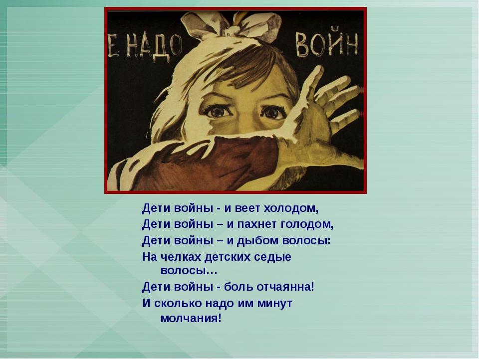 Дети войны - и веет холодом, Дети войны – и пахнет голодом, Дети войны – и ды...