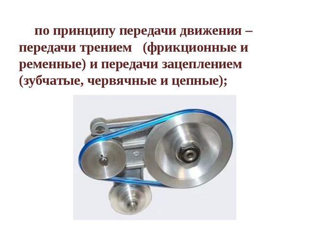 по принципу передачи движения – передачи трением (фрикционные и ременные) и...