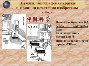 Появление бумаги – 105 г. н.э., мастер Цай Лунь Книгопечатание- мастер Ван