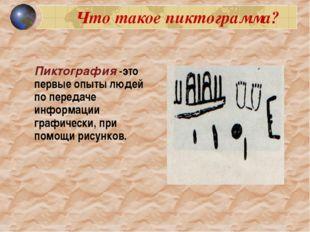 Что такое пиктограмма? Пиктография -это первые опыты людей по передаче инфор