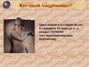 Царствовал в Ассирии 50 лет В середине VII века до н. э. создал ПЕРВУЮ систем