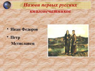 Назови первых русских книгопечатников Иван Федоров Петр Мстиславец 1200