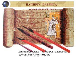 ПАПИРУС ГАРРИСА – самый длинный свиток длинапревышает 40 метров, а ширина со
