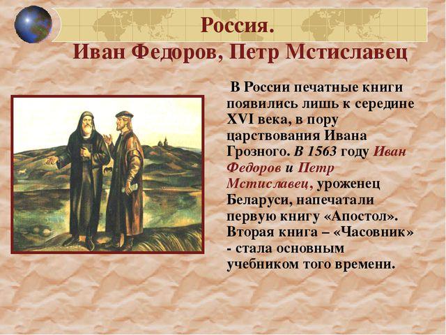 Россия. Иван Федоров, Петр Мстиславец  В России печатные книги появились лиш...