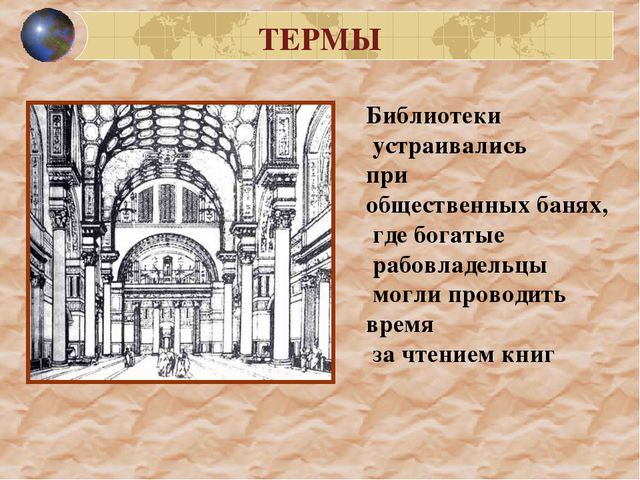 ТЕРМЫ Библиотеки устраивались при общественных банях, где богатые рабовладель...