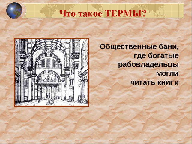 Что такое ТЕРМЫ? Общественные бани, где богатые рабовладельцы могли читать кн...