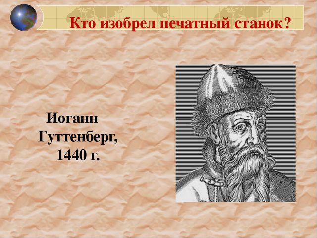 Кто изобрел печатный станок? Иоганн Гуттенберг, 1440 г. 1200
