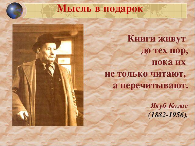 Книги живут до тех пор, пока их не только читают, а перечитывают. Якуб Колас...