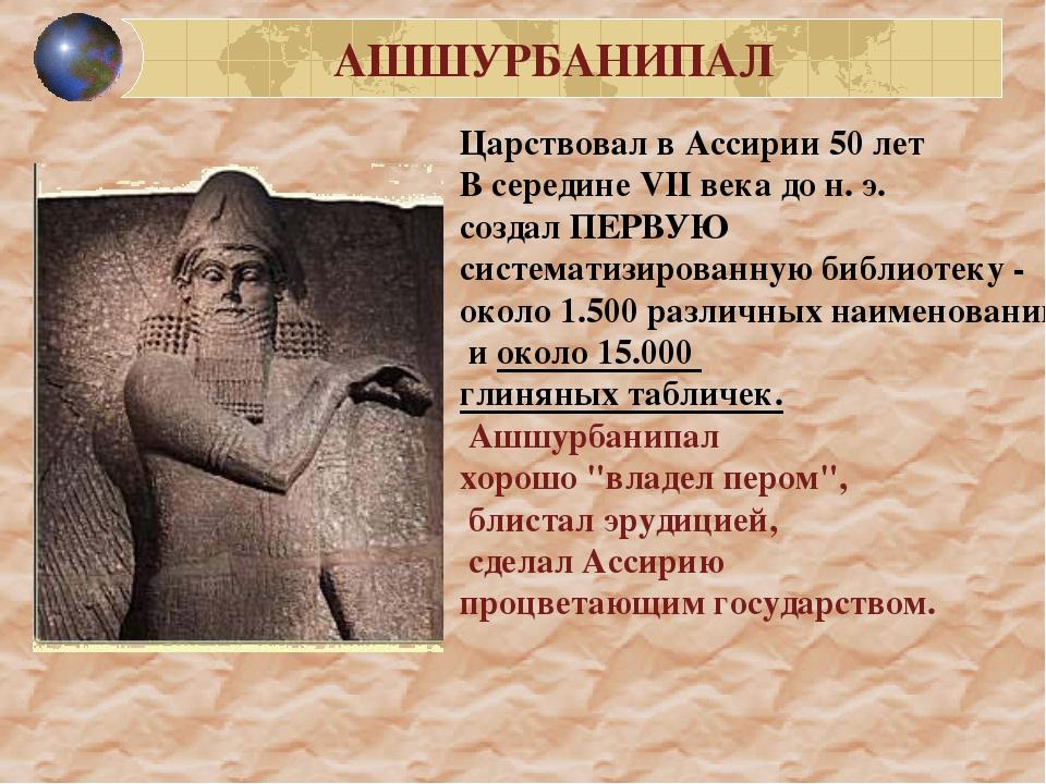 Царствовал в Ассирии 50 лет В середине VII века до н. э. создал ПЕРВУЮ систем...