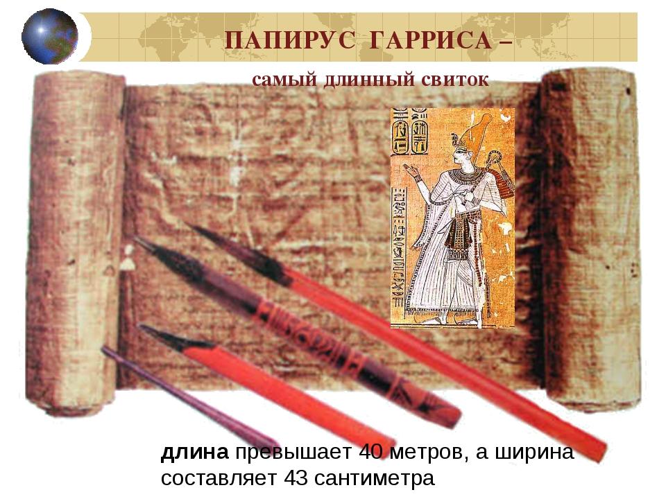ПАПИРУС ГАРРИСА – самый длинный свиток длинапревышает 40 метров, а ширина со...