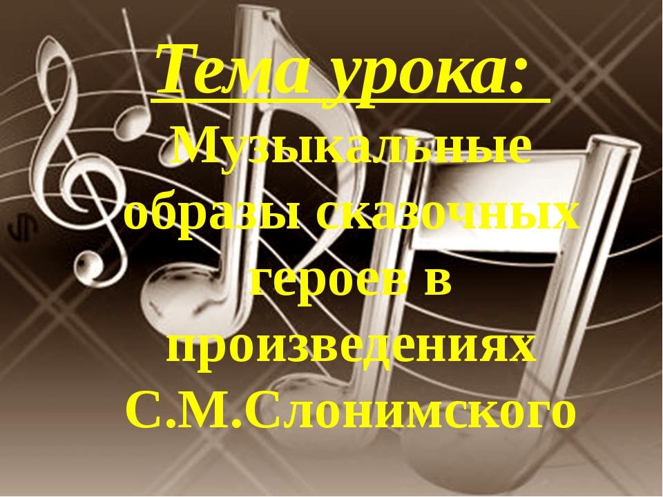 Тема урока: Музыкальные образы сказочных героев в произведениях С.М.Слонимского