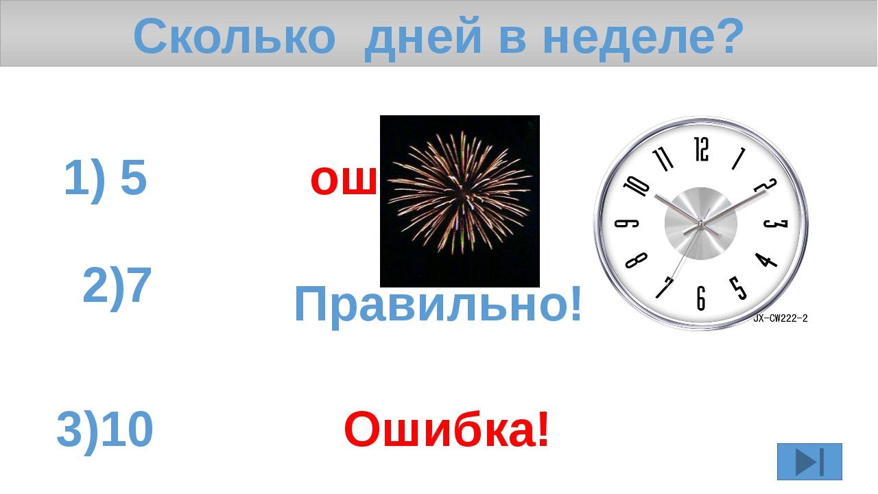 Сколько дней в неделе? 1) 5 ошибка! 2)7 3)10 Ошибка! Правильно!