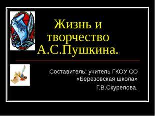 Жизнь и творчество А.С.Пушкина. Составитель: учитель ГКОУ СО «Березовская шко
