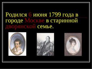 Родился 6 июня 1799 года в городе Москве в старинной дворянской семье.