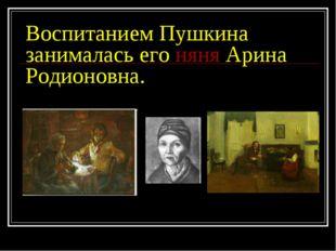 Воспитанием Пушкина занималась его няня Арина Родионовна.