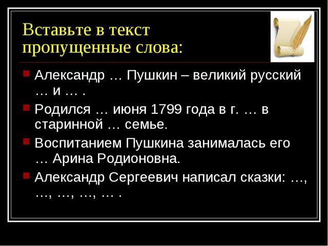Вставьте в текст пропущенные слова: Александр … Пушкин – великий русский … и...