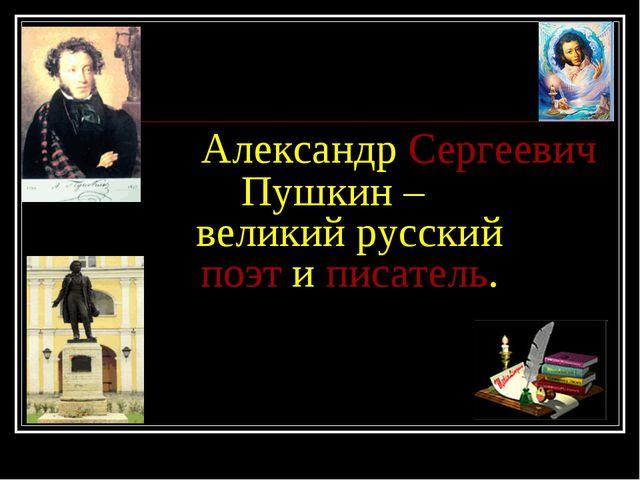 Александр Сергеевич Пушкин – великий русский поэт и писатель.