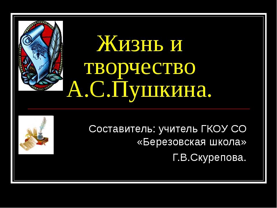 Жизнь и творчество А.С.Пушкина. Составитель: учитель ГКОУ СО «Березовская шко...