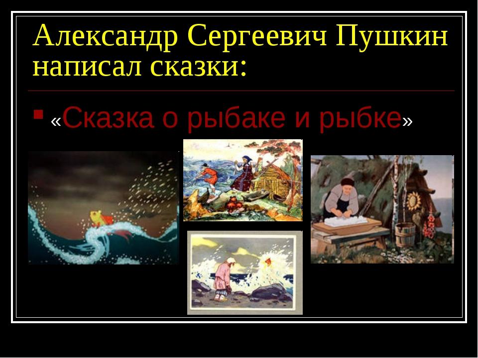 Александр Сергеевич Пушкин написал сказки: «Сказка о рыбаке и рыбке»