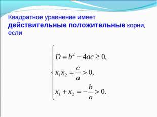 Квадратное уравнение имеет действительные положительные корни, если