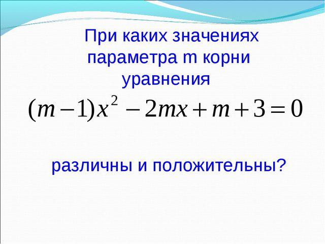 При каких значениях параметра m корни уравнения различны и положительны?
