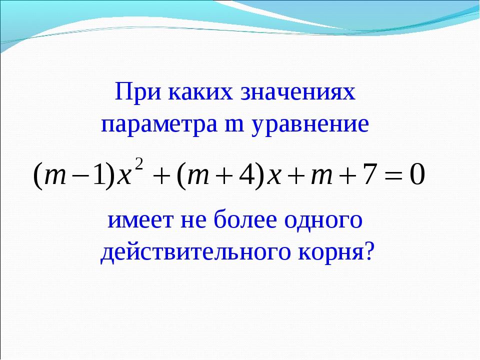 При каких значениях параметра m уравнение имеет не более одного действительно...