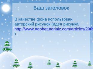Ваш заголовок В качестве фона использован авторский рисунок (идея рисунка: ht