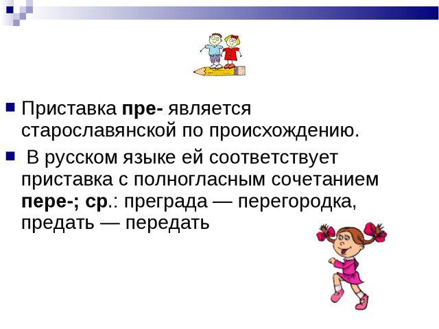 Приставка пре- является старославянской по происхождению. Приставка пре- явл...