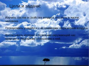 Цели и задачи: Изучить состав и свойства воздуха, его роль в жизни человека.