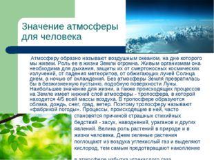 Значение атмосферы для человека Атмосферу образно называют воздушным океаном,