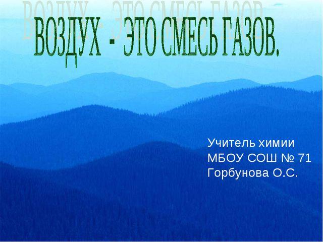 Учитель химии МБОУ СОШ № 71 Горбунова О.С.