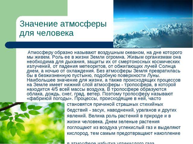 Значение атмосферы для человека Атмосферу образно называют воздушным океаном,...