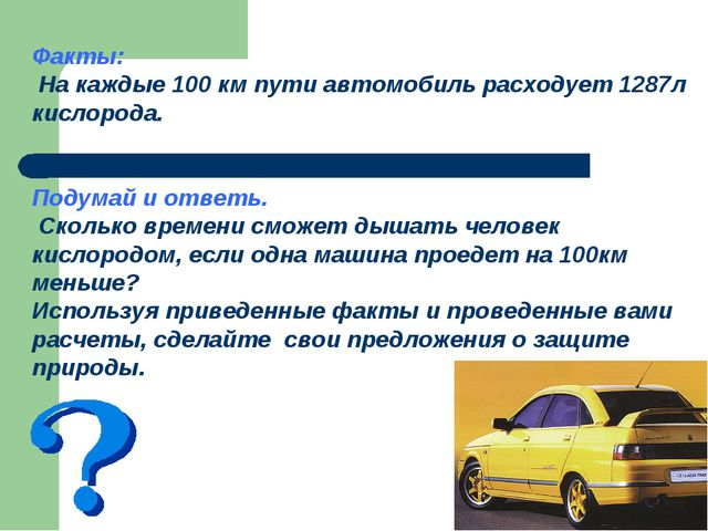 Факты: На каждые 100 км пути автомобиль расходует 1287л кислорода. Подумай и...