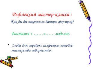 Рефлексия мастер-класса : Как бы вы закончили данную формулу? Фантазия + ……=…