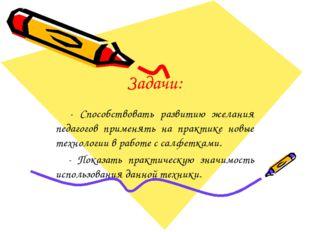 Задачи: - Способствовать развитию желания педагогов применять на практике нов