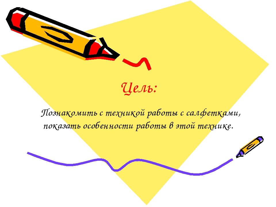 Цель: Познакомить с техникой работы с салфетками, показать особенности работы...