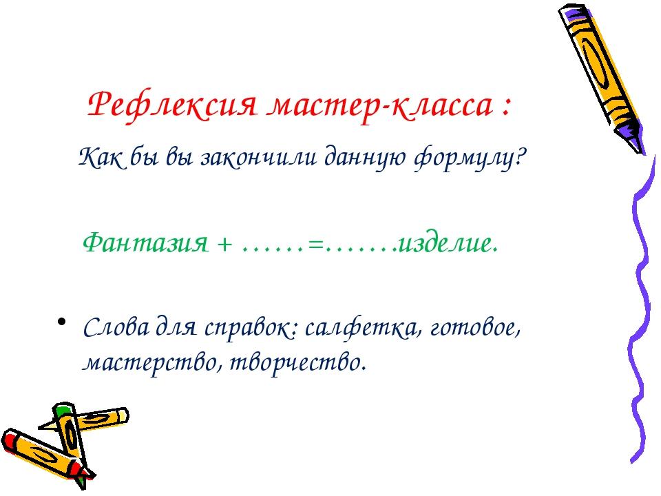 Рефлексия мастер-класса : Как бы вы закончили данную формулу? Фантазия + ……=…...