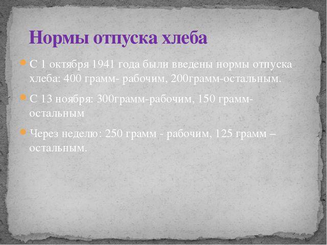 С 1 октября 1941 года были введены нормы отпуска хлеба: 400 грамм- рабочим, 2...