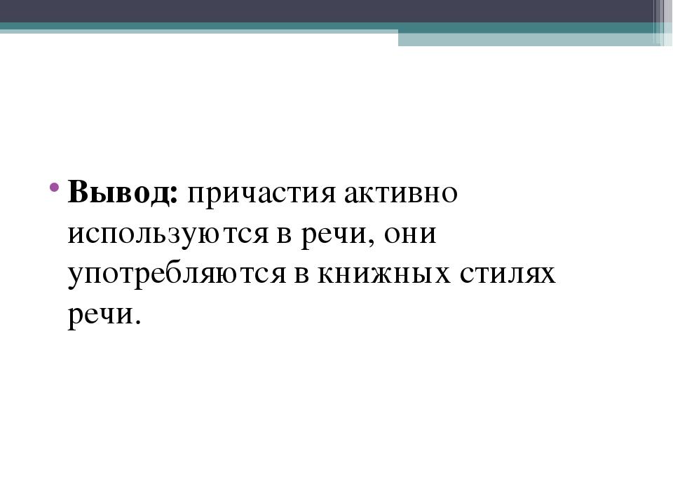 Вывод:причастия активно используются в речи, они употребляются в книжных сти...