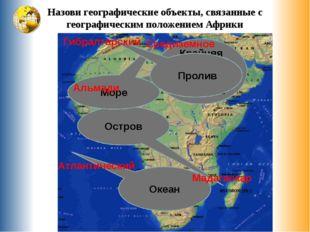 Назови географические объекты, связанные с географическим положением Африки К