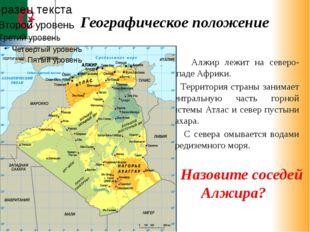 Алжир лежит на северо-западе Африки. Территория страны занимает центральную