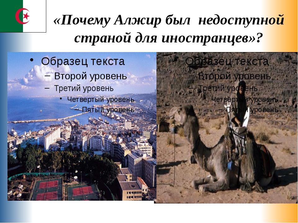 «Почему Алжир был недоступной страной для иностранцев»?
