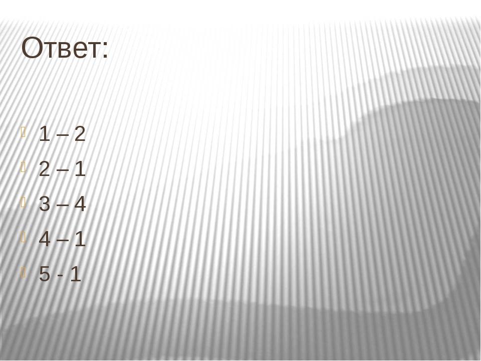 Ответ: 1 – 2 2 – 1 3 – 4 4 – 1 5 - 1