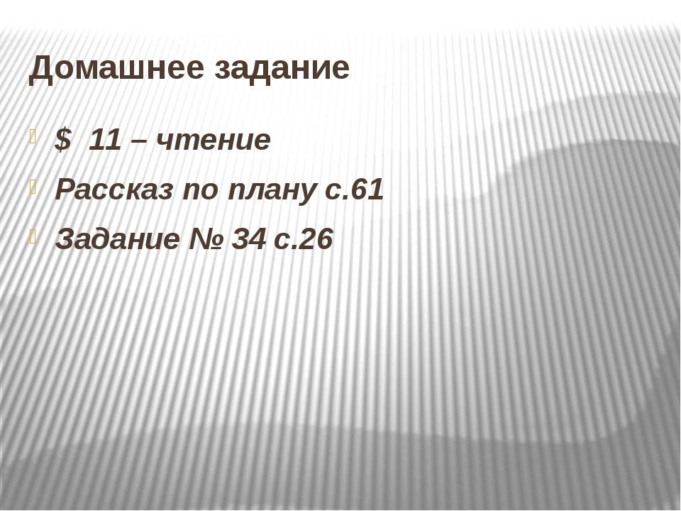 Домашнее задание $ 11 – чтение Рассказ по плану с.61 Задание № 34 с.26