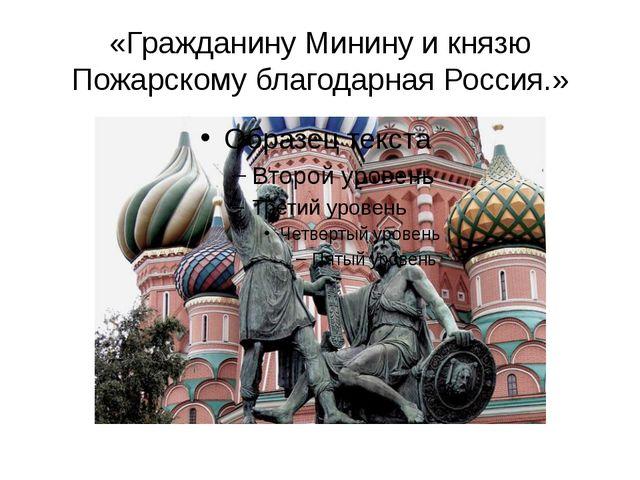 «Гражданину Минину и князю Пожарскому благодарная Россия.»