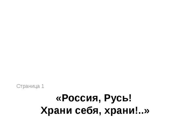 «Россия, Русь! Храни себя, храни!..» Страница 1