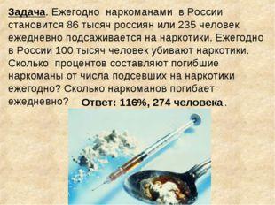 Задача. Ежегодно наркоманами в России становится 86 тысяч россиян или 235 чел